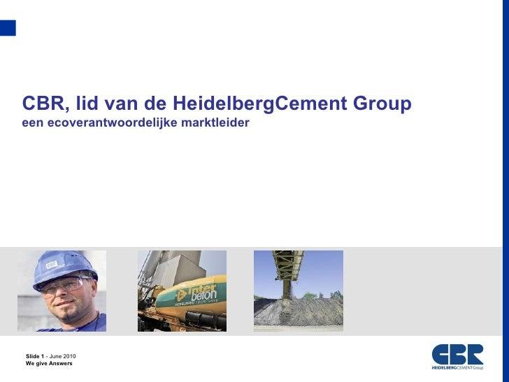 CBR, lid van de HeidelbergCement Groupeen ecoverantwoordelijke marktleiderSlide 1 - June 2010We give Answers