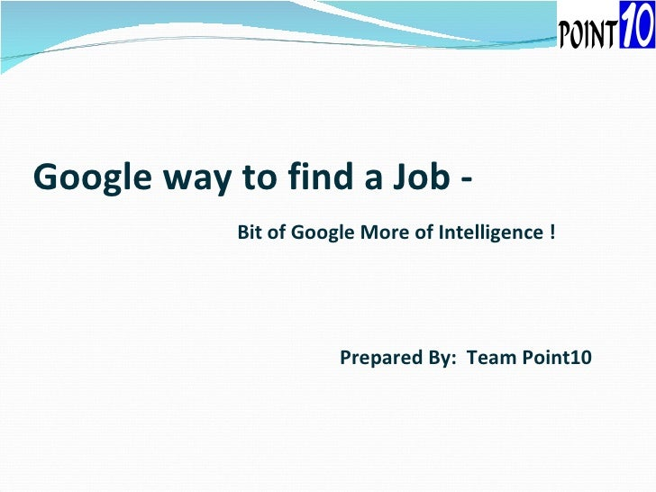 Google way to find a Job -   Bit of Google More of Intelligence ! Prepared By:  Team Point10