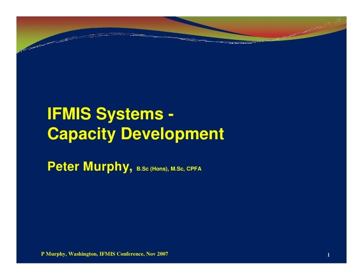 IFMIS Systems -   Capacity Development   Peter Murphy, B.Sc (Hons), M.Sc, CPFA     P Murphy, Washington, IFMIS Conference,...