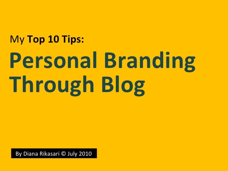 By Diana Rikasari © July 2010 My   Top  10  Tips : Personal Branding Through Blog