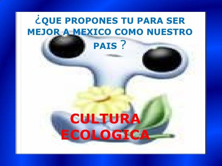 ¿QUE PROPONES TU PARA SER MEJOR A MEXICO COMO NUESTRO                  ?           PAIS           CULTURA      ECOLOGICA