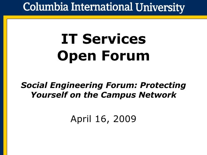 IT Services Open Forum Social Engineering Forum: Protecting Yourself on the Campus Network April 16, 2009