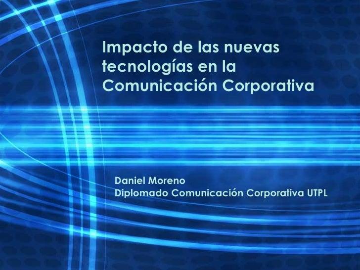 Impacto de las nuevas tecnologías en la Comunicación Corporativa Daniel Moreno Diplomado Comunicación Corporativa UTPL