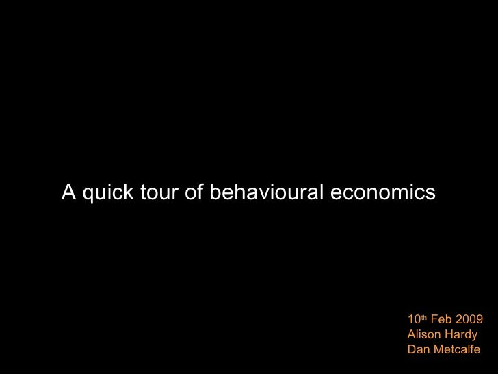 A quick tour of behavioural economics 10 th  Feb 2009 Alison Hardy Dan Metcalfe