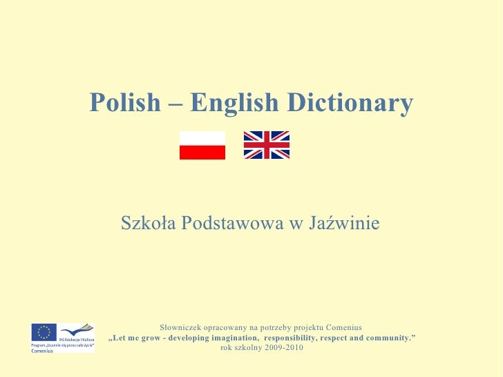 """Polish – English Dictionary Szkoła Podstawowa w Jaźwinie Słowniczek opracowany na potrzeby projektu Comenius  """" Let me gro..."""