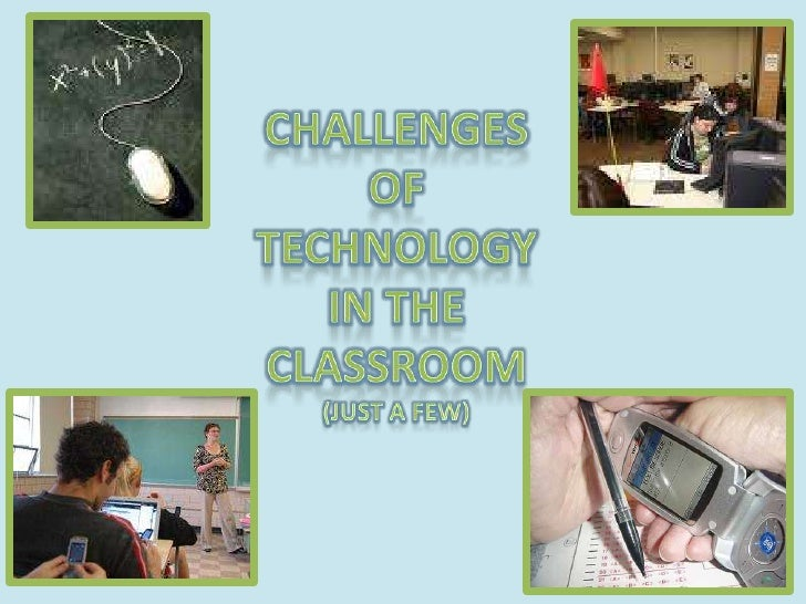 CHALLENGESOFTECHNOLOGYIN THECLASSROOM(JUST A FEW)<br />