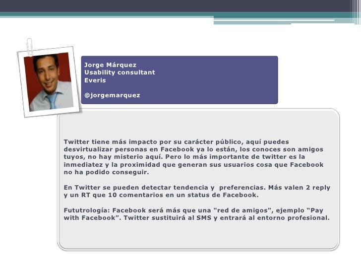 Jorge Márquez      Usability consultant      Everis       @jorgemarquez     Twitter tiene más impacto por su carácter públ...