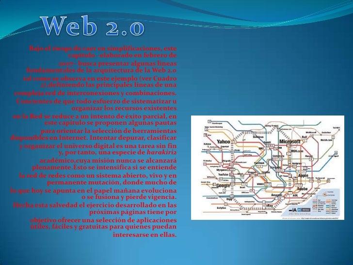 Web 2.0<br />Bajo el riesgo de caer en simplificaciones, este capítulo –elaborado en febrero de<br />2007– busca presentar...