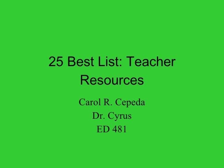 25 Best List: Teacher Resources Carol R. Cepeda Dr. Cyrus ED 481