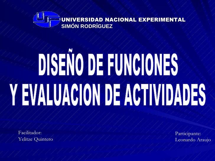 DISEÑO DE FUNCIONES Y EVALUACION DE ACTIVIDADES Participante: Leonardo Araujo Facilitador: Yelitze Quintero UNIVERSIDAD NA...