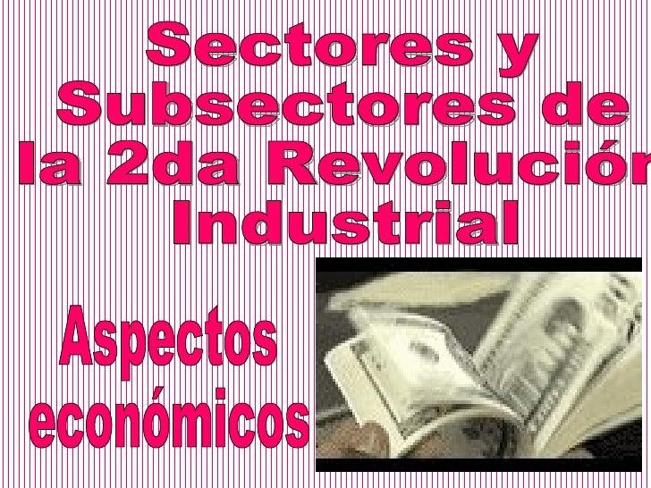 Sectores y Subsectores de  la 2da Revolución  Industrial Aspectos económicos