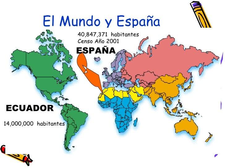 El Mundo y España ESPAÑA 40,847,371  habitantes Censo Año 2001 ECUADOR 14,000,000  habitantes