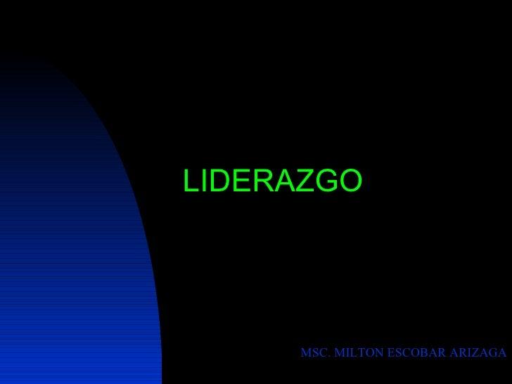 <ul><li>LIDERAZGO </li></ul>MSC. MILTON ESCOBAR ARIZAGA
