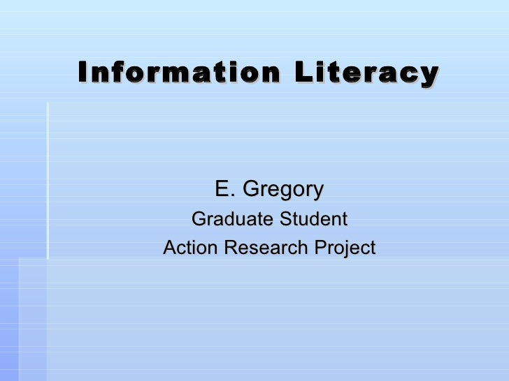 Information Literacy <ul><li>E. Gregory </li></ul><ul><li>Graduate Student </li></ul><ul><li>Action Research Project </li>...