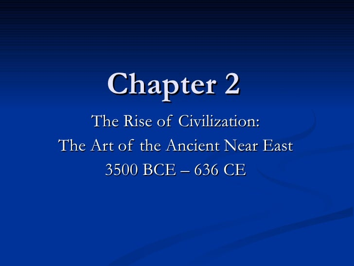 Chapter 2 The Rise of Civilization: The Art of the Ancient Near East 3500 BCE – 636 CE