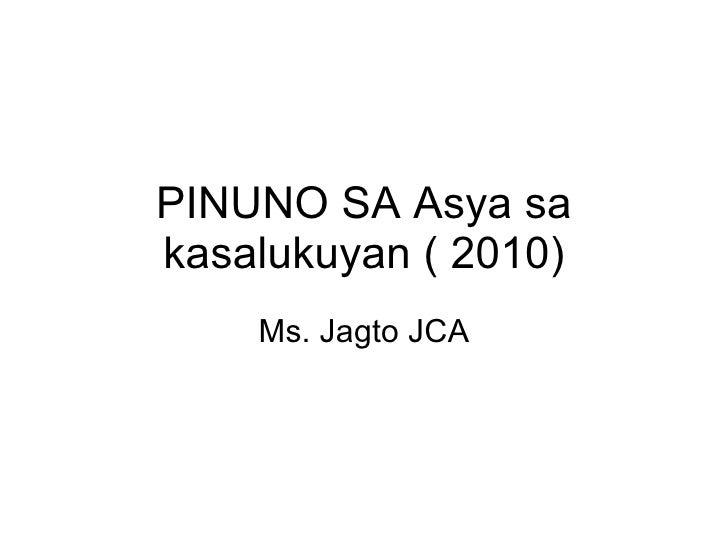 PINUNO SA Asya sa kasalukuyan ( 2010) Ms. Jagto JCA