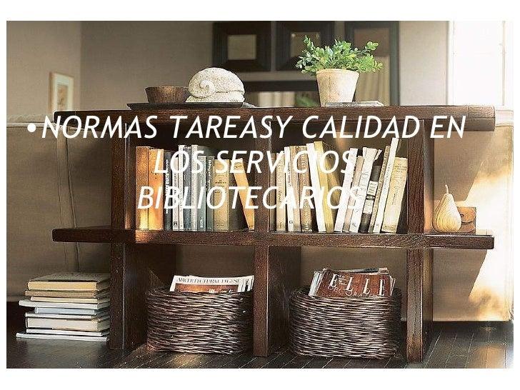 <ul><ul><li>NORMAS TAREASY CALIDAD EN LOS SERVICIOS BIBLIOTECARIOS   </li></ul></ul>