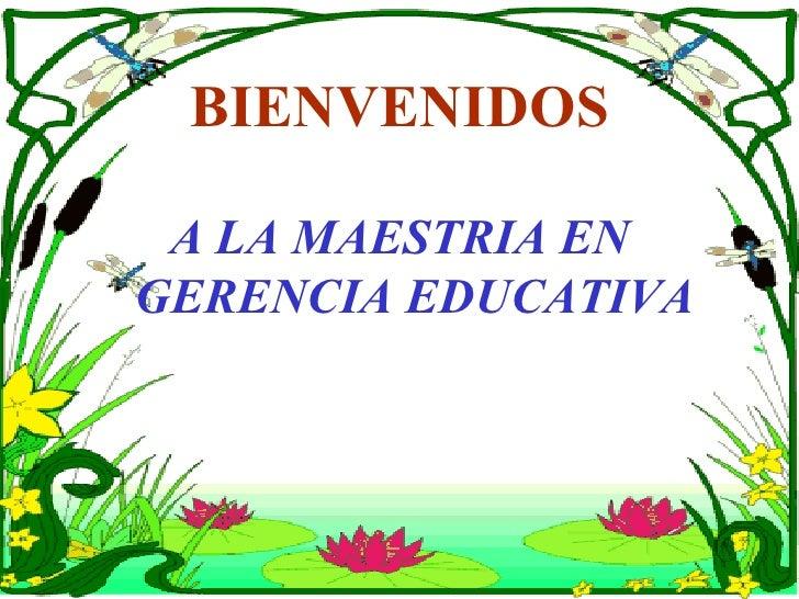 BIENVENIDOS <ul><li>A LA MAESTRIA EN GERENCIA EDUCATIVA </li></ul>