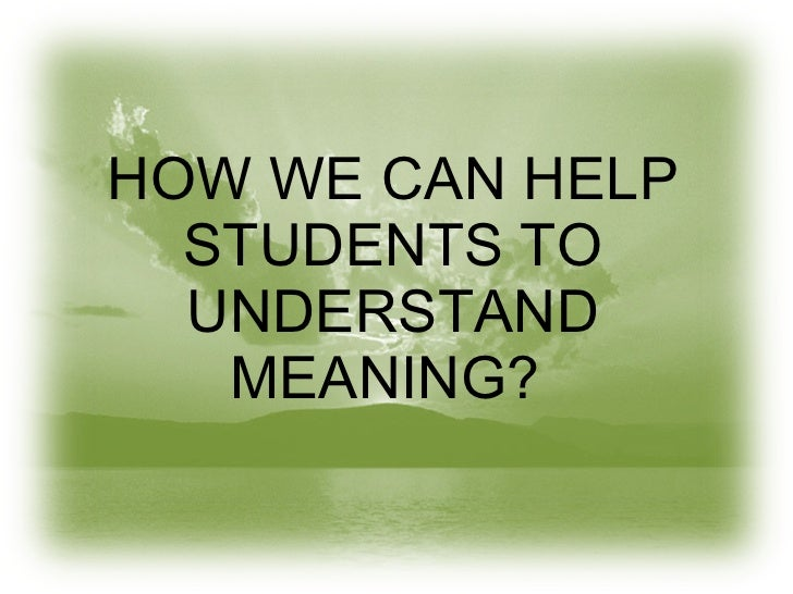 HOW WE CAN HELP STUDENTS TO UNDERSTAND MEANING?