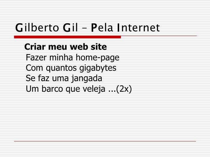 G ilberto  G il –  P ela  I nternet <ul><li>Criar meu web site Fazer minha home-page Com quantos gigabytes Se faz uma jang...