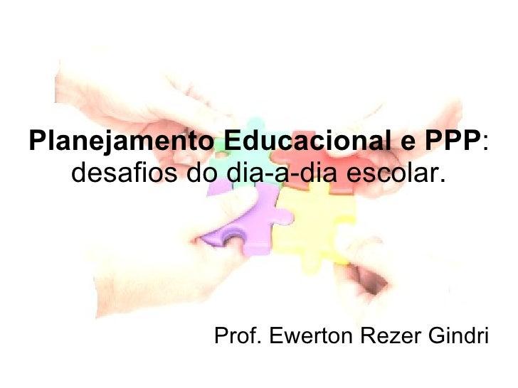 Planejamento Educacional e PPP : desafios do dia-a-dia escolar. Prof. Ewerton Rezer Gindri