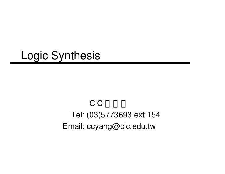 Logic Synthesis                   CIC ·¨´¼³ì         Tel: (03)5773693 ext:154        Email: ccyang@cic.edu.tw