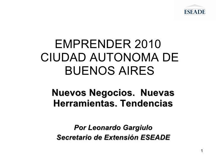 EMPRENDER 2010  CIUDAD AUTONOMA DE BUENOS AIRES Nuevos Negocios.  Nuevas Herramientas. Tendencias Por Leonardo Gargiulo Se...