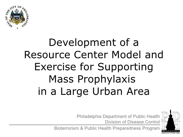 Development of a Resource Center Model and Exercise for Supporting Mass Prophylaxis  in a Large Urban Area Philadelphia De...