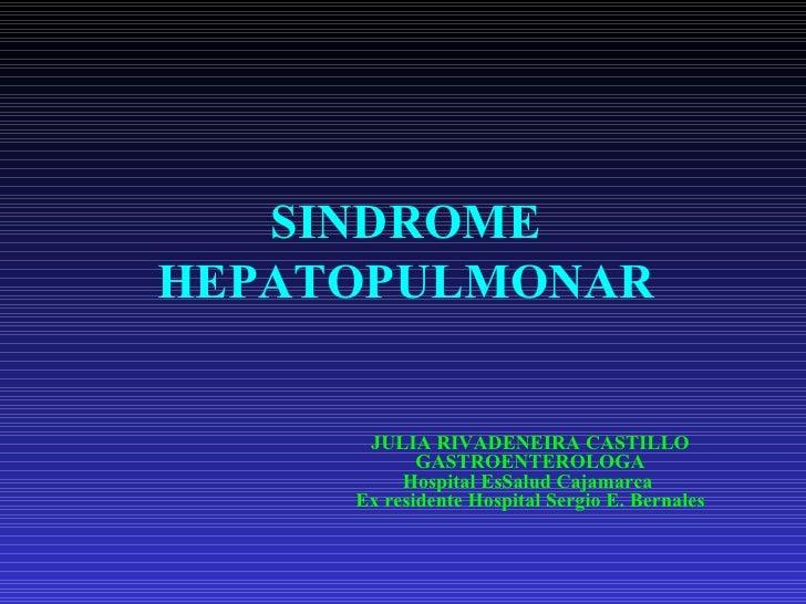 SINDROME HEPATOPULMONAR JULIA RIVADENEIRA CASTILLO GASTROENTEROLOGA Hospital EsSalud Cajamarca  Ex residente Hospital Serg...