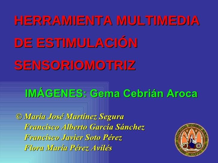 HERRAMIENTA MULTIMEDIA DE ESTIMULACIÓN SENSORIOMOTRIZ    IMÁGENES: Gema Cebrián Aroca  © María José Martínez Segura   Fran...