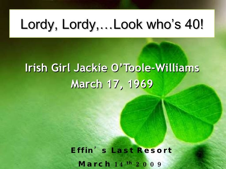 Lordy, Lordy,…Look who's 40!   Irish Girl Jackie O'Toole-Williams           March 17, 1969             E ffin ' s L a s t ...