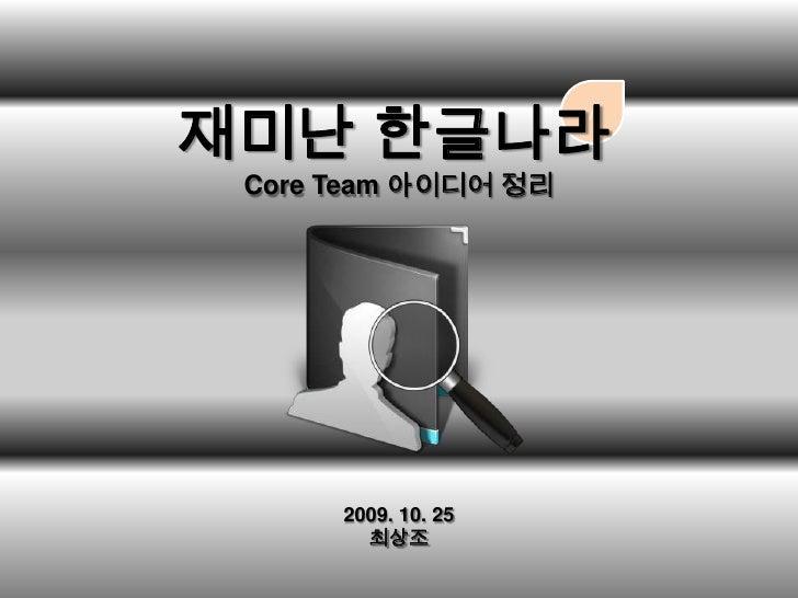 /<br />재미난 한글나라<br />Core Team 아이디어 정리<br />2009. 10. 25<br />최상조<br />
