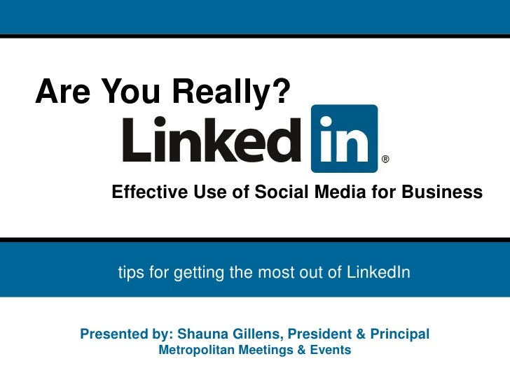 Are You Really?        Effective Use of Social Media for Business        • tips for getting the most out of LinkedIn     P...