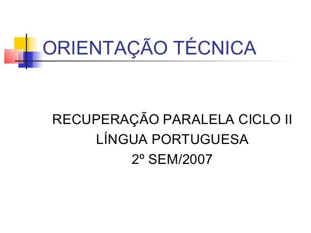 ORIENTAÇÃO TÉCNICARECUPERAÇÃO PARALELA CICLO IILÍNGUA PORTUGUESA2º SEM/2007