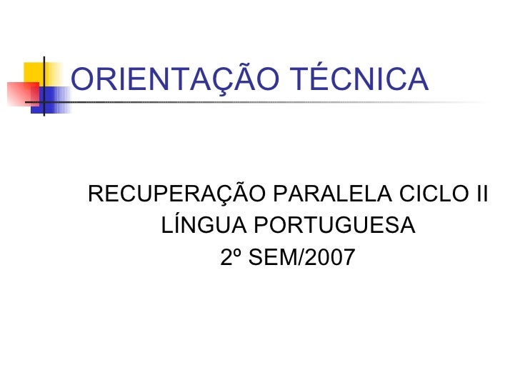 ORIENTAÇÃO TÉCNICA <ul><li>RECUPERAÇÃO PARALELA CICLO II </li></ul><ul><li>LÍNGUA PORTUGUESA </li></ul><ul><li>2º SEM/2007...