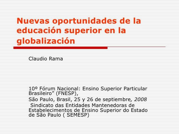 Nuevas oportunidades de la educación superior en la globalización   Claudio Rama 10º Fórum Nacional: Ensino Superior Parti...