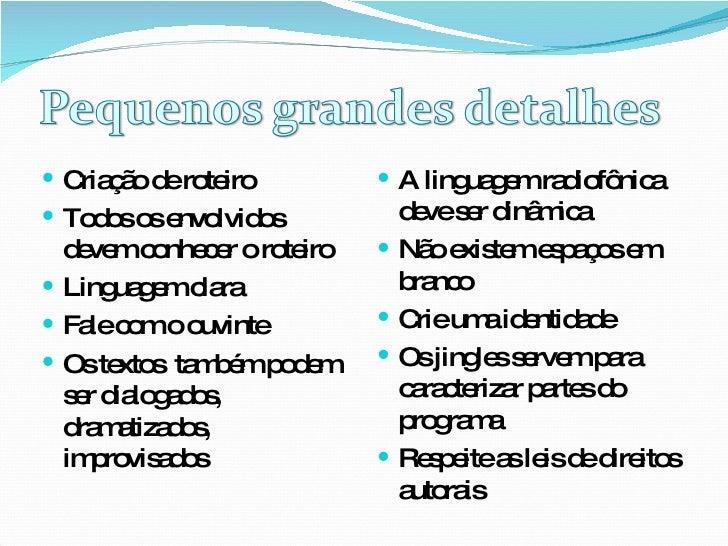 <ul><li>A linguagem radiofônica deve ser dinâmica </li></ul><ul><li>Não existem espaços em branco </li></ul><ul><li>Crie u...