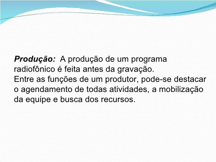 Produção:  A produção de um programa radiofônico é feita antes da gravação. Entre as funções de um produtor, pode-se desta...