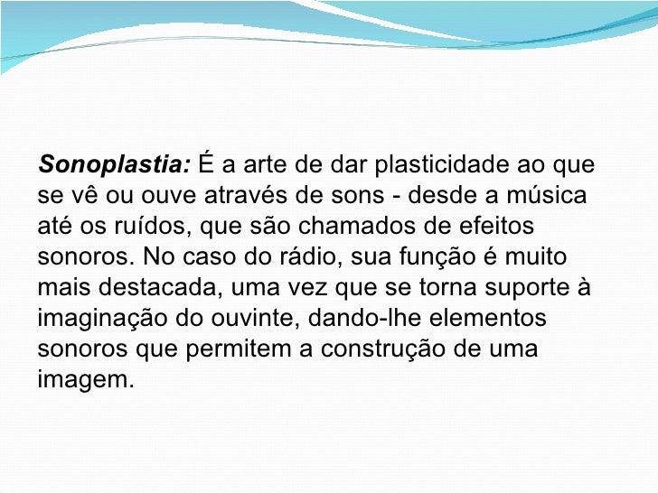 Sonoplastia:   É a arte de dar plasticidade ao que se vê ou ouve através de sons - desde a música até os ruídos, que são c...