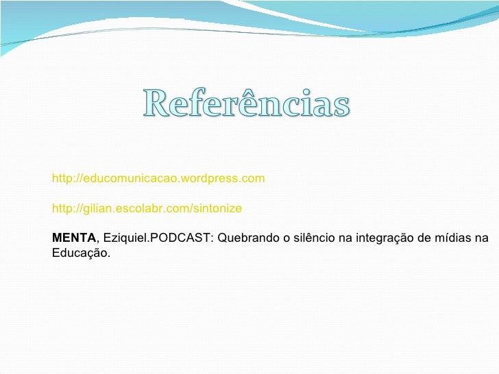 http://educomunicacao.wordpress.com http://gilian.escolabr.com/sintonize MENTA , Eziquiel.PODCAST: Quebrando o silêncio na...