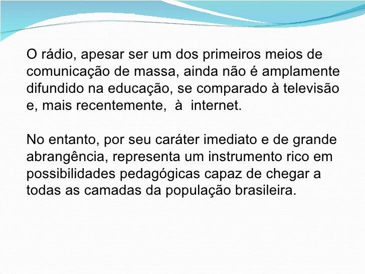 O rádio, apesar ser um dos primeiros meios de comunicação de massa, ainda não é amplamente difundido na educação, se compa...