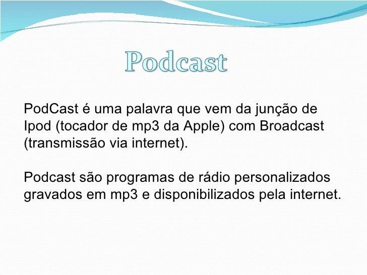 PodCast é uma palavra que vem da junção de Ipod (tocador de mp3 da Apple) com Broadcast (transmissão via internet).  Podca...