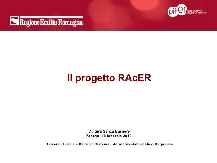 Il progetto RAcER Cultura Senza Barriere Padova, 18 febbraio 2010  Giovanni Grazia – Servizio Sistema Informativo-Informat...