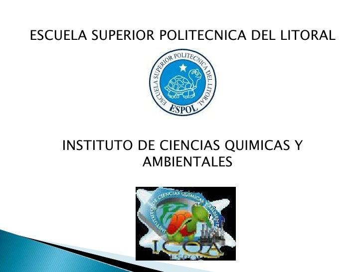 ESCUELA SUPERIOR POLITECNICA DEL LITORAL<br />INSTITUTO DE CIENCIAS QUIMICAS Y AMBIENTALES<br />