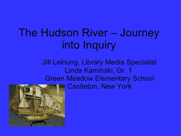 The Hudson River – Journey into Inquiry Jill Leinung, Library Media Specialist Linda Kaminski, Gr. 1  Green Meadow Element...