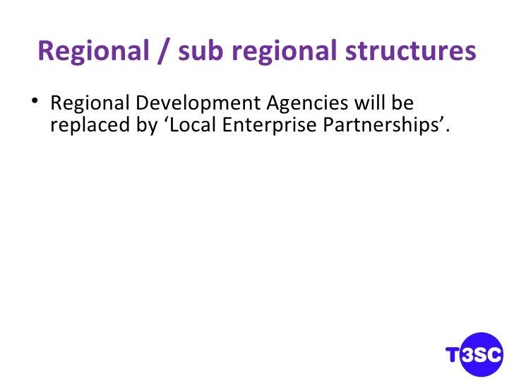 Regional / sub regional structures <ul><li>Regional Development Agencies will be replaced by 'Local Enterprise Partnership...