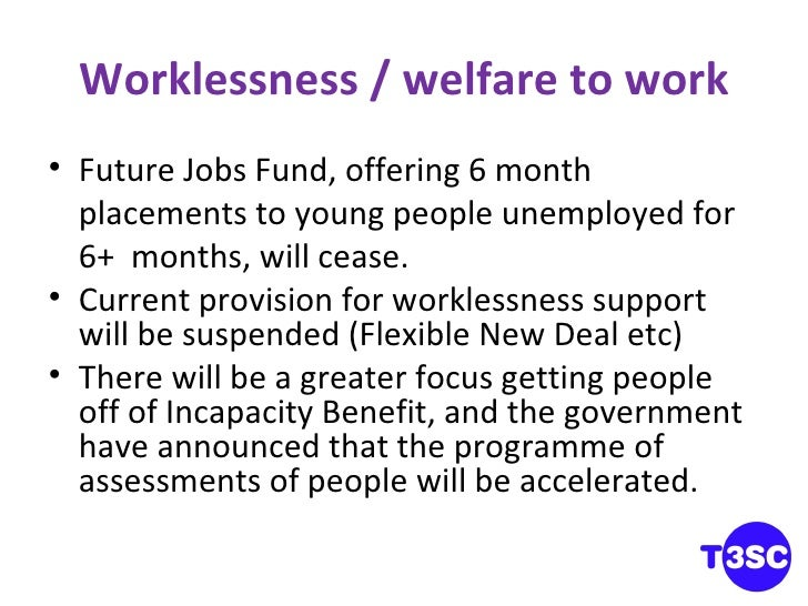 Worklessness / welfare to work <ul><li>Future Jobs Fund, offering 6 month placements to young people unemployed for 6+  mo...