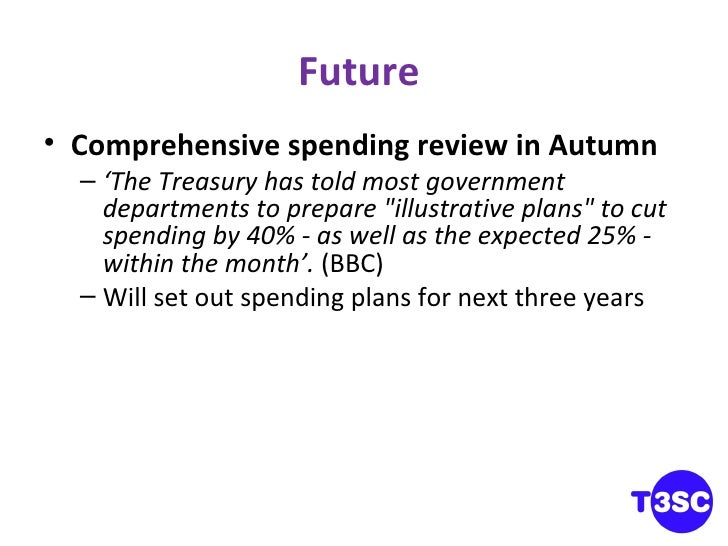 Future  <ul><li>Comprehensive spending review in Autumn </li></ul><ul><ul><li>' The Treasury has told most government depa...