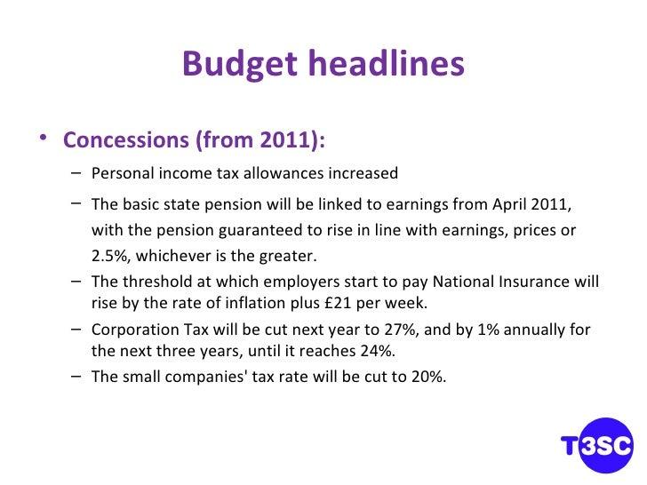 Budget headlines <ul><li>Concessions (from 2011): </li></ul><ul><ul><li>Personal income tax allowances increased </li></ul...