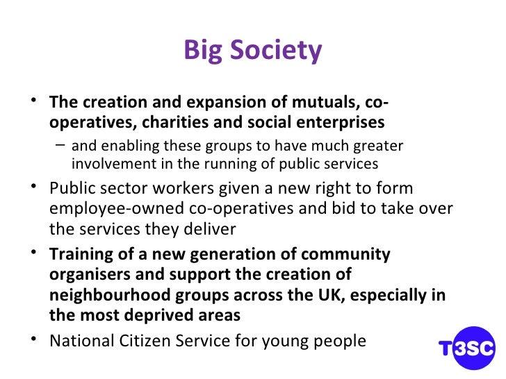 Big Society <ul><li>The creation and expansion of mutuals, co-operatives, charities and social enterprises </li></ul><ul><...